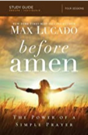 BEFORE AMEN: The Power of a Simple Prayer by Max Lucado