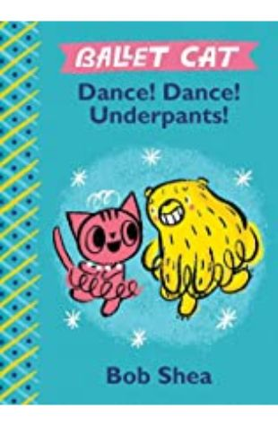 Ballet Cat Dance! Dance! Underpants! by Bob Shea