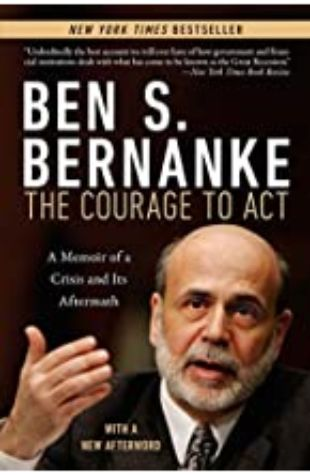The Courage to Act: A Memoir of a Crisis and Its Aftermath Ben S. Bernanke
