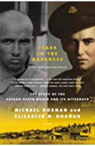 Tears in the Darkness: The Story of the Bataan Death March and Its Aftermath by Michael Norman and Elizabeth M. Norman