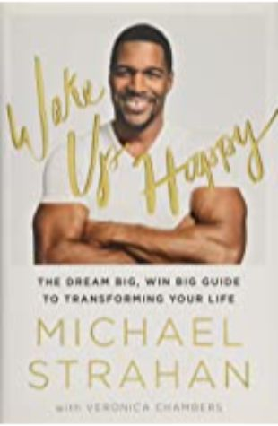 WAKE UP HAPPY: THE DREAM BIG, WIN BIG GUIDE TO TRANSFORMING YOUR LIFE by Michael Strahan and Veronica Chambers