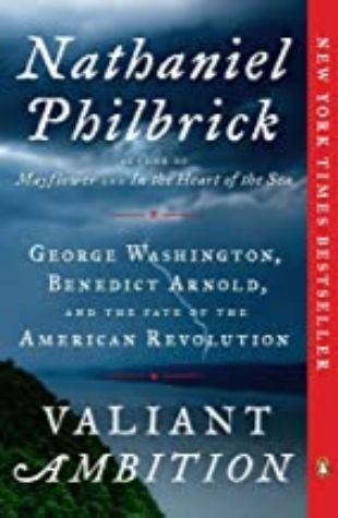 Valiant Ambition: George Washington, Benedict Arnold, and the Fate of the American Revolution Nathaniel Philbrick