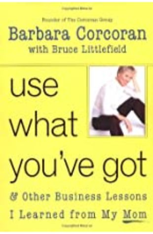Use What You've Got, & Other Business Lessons I Learned from My Mom by Barbara Corcoran and Bruce Littlefield