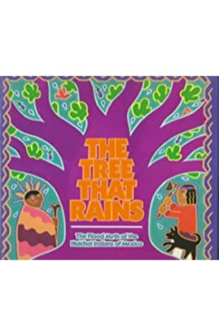 The Tree That Rains: The Flood Myth of the Huichol Indians of Mexico Emery Bernhard