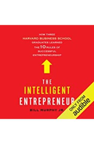 The Intelligent Entrepreneur: How Three Harvard Business School Graduates Learned the 10 Rules of Successful Entrepreneurship by Bill Murphy, Jr.
