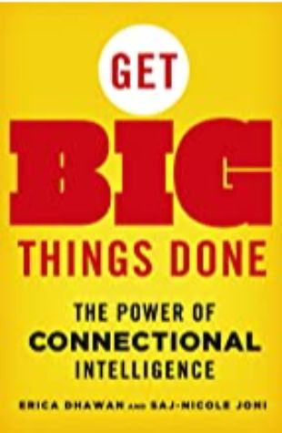 Get Big Things Done, The Power of Connectional Intelligence Erica Dhawan and Saj-nicole Joni