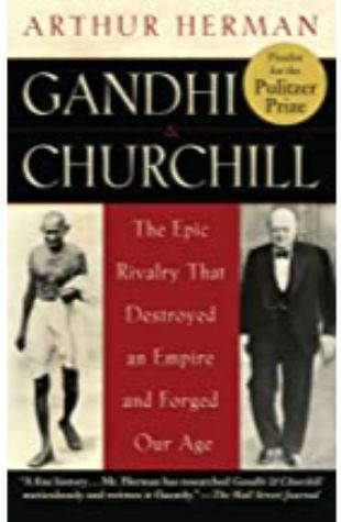 Gandhi and Churchill: The Epic Rivalry that Destroyed an Empire and Forged Our Age by Arthur Herman