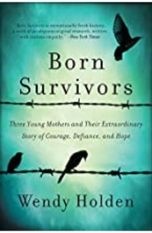Born Survivors: Three Young Mothers and Their Extraordinary Story of Courage, Defiance, and Hope Wendy Holden